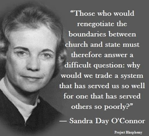 """""""Those who would renegotiate the boundaries between church & state must therefore answer a difficult question; why would we trade a system that has served us so well for one that has served others so poorly?"""" -Sandra Day O'Connor"""