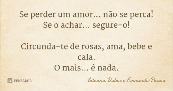 Se perder um amor... não se perca! Se o achar... segure-o! Circunda-te de rosas, ama, bebe e cala. O mais... é nada. — Silvana Duboc e Fernando Pessoa