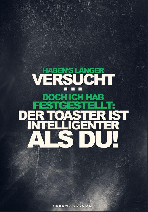 'Haben's länger versucht...doch ich hab festgestellt: der Toaster ist intelligenter als du!' #idiot ~