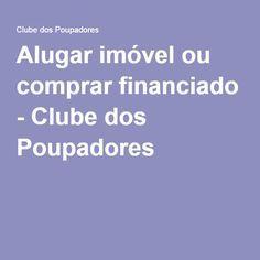 Alugar imóvel ou comprar financiado - Clube dos Poupadores
