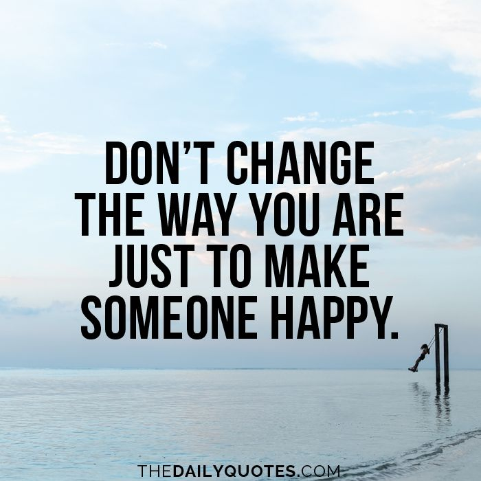 Don't change the way you are just to make someone happy. thedailyquotes.com ...