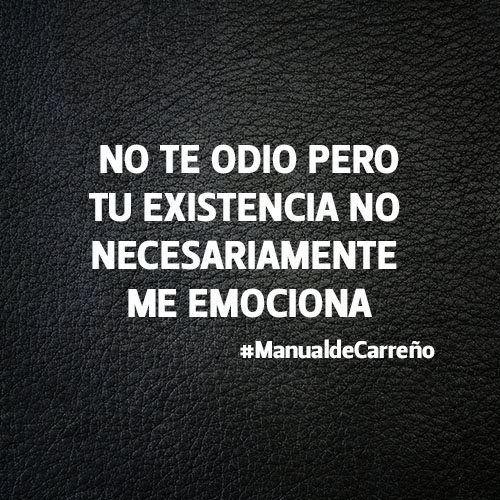 Jajajaaaa!!! No te odio, pero tu existencia no necesariamente me emociona. #frases #quotes