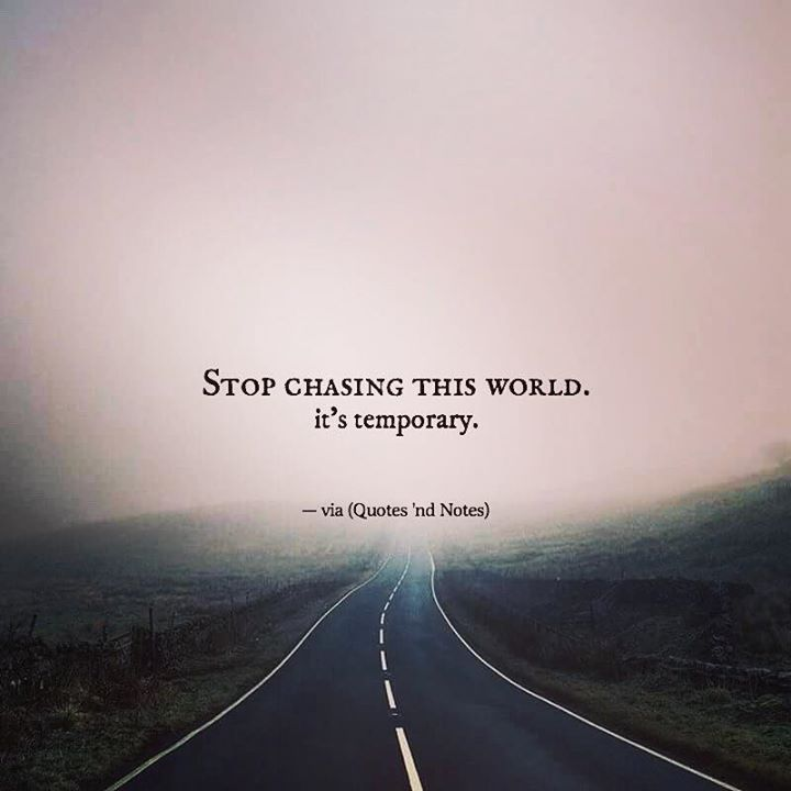 """quotesndnotes: """"Stop chasing this world. It's temporary. —via http://ift.tt/2eY7hg4 """""""