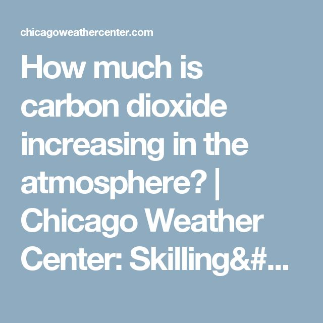How much is carbon dioxide increasing in the atmosphere? | Chicago Weather Center: Skilling's Forecast and Chicago Severe Weather Alerts