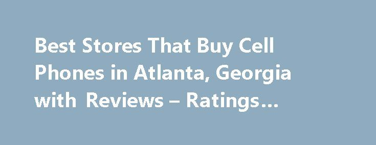 Best Stores That Buy Cell Phones in Atlanta, Georgia with Reviews – Ratings #moble #phone http://mobile.remmont.com/best-stores-that-buy-cell-phones-in-atlanta-georgia-with-reviews-ratings-moble-phone/  About Search Results YP – The Real Yellow Pages SM – helps you find the right local businesses to meet your specific needs. Search results are sorted by a combination of factors to give you a set of choices in response to your search criteria. These factors are similar to those you might use…