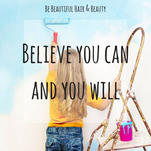 Believe you can and you will x www.facebook.com/bebeautifulhairbeauty