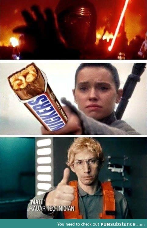 Kylo Ren: Poe shot at me. I'M GONNA KILL HIM! Rey: Matt, eat a snickers. Kylo Ren: Why? Rey: You get a little hostile when you're hungry. Kylo Ren: *eats snickers* Rey: Better? Matt: *thumbs up*