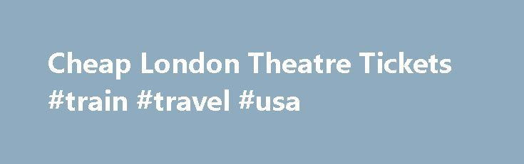 Cheap London Theatre Tickets #train #travel #usa http://travel.remmont.com/cheap-london-theatre-tickets-train-travel-usa/  #cheap tıckets # Cheap London Theatre Tickets Tired of shopping around for West End theatre ticket bargains? Then look no further. Make us your first call for cheap London theatre tickets and you ll enjoy great shows at great value prices. Show more We offer a wide range of discounts on tickets, and secure online […]The post Cheap London Theatre Tickets #train #travel…
