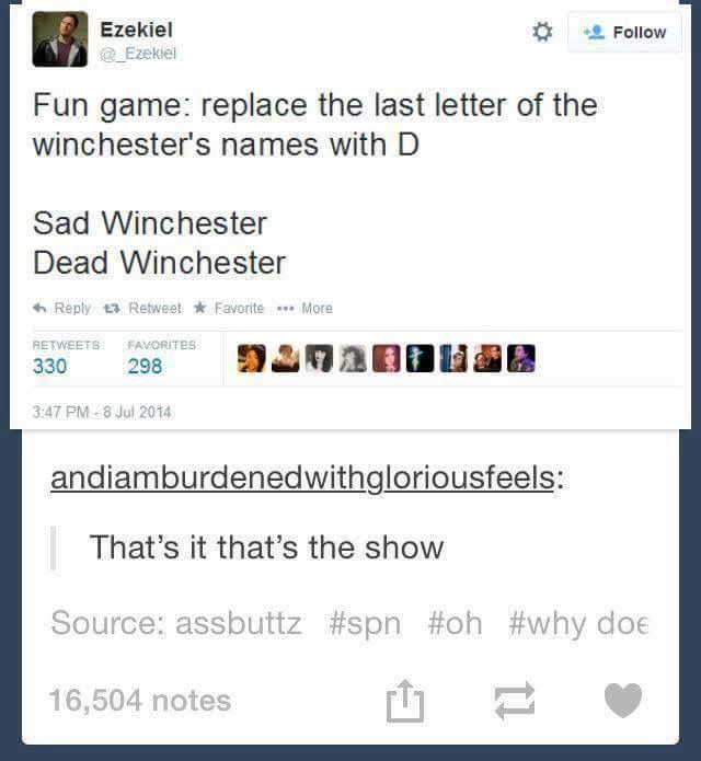 Haha exactly how the show is. Dean dies like all the time. I remember there was like a whole episode where Dean dies over and over again...  And Sam just seems to be grumpy and sad all the time...