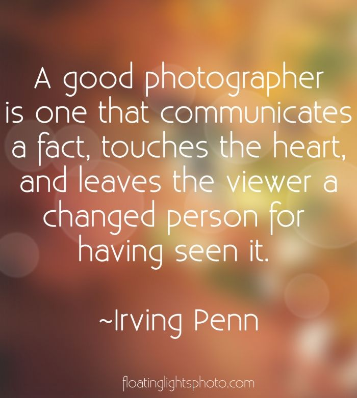 A good photographer is one that communicates a fact, touches the heart, and leaves the view a changed person for having seen it | #InspiringQuotes, #WordsOfInspiration, #QuotesToLiveBy