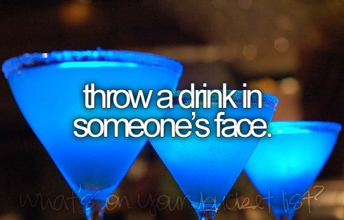 Throw a drink in someone's face