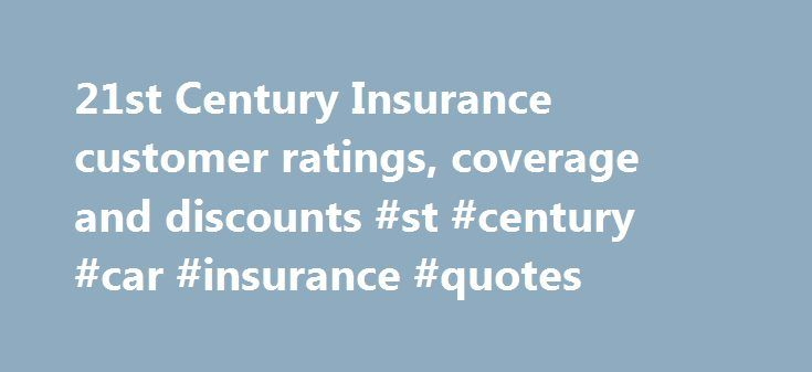 21st Century Insurance customer ratings, coverage and discounts #st #century #car #insurance #quotes http://furniture.nef2.com/21st-century-insurance-customer-ratings-coverage-and-discounts-st-century-car-insurance-quotes/  # 21st Century Insurance Since 1958, 21st Century Insurance has been dedicated to providing customers superior coverage and service, while helping them save money on auto insurance. 21st Century Insurance is part of the Farmers Insurance Group of Companies, a leading U.S…