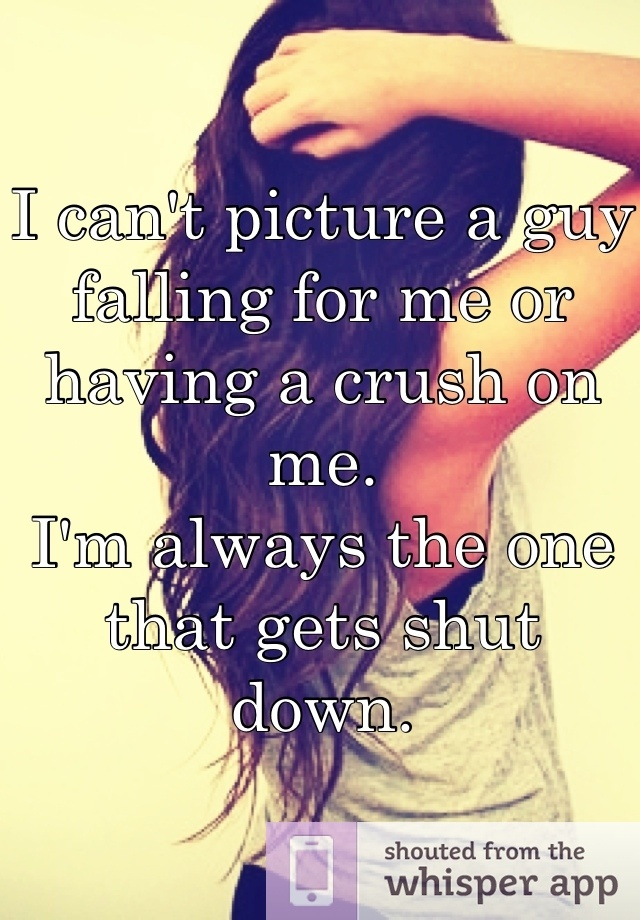 I cant picture a guy falling for me or having a crush on me. Im always the one that gets shut down.