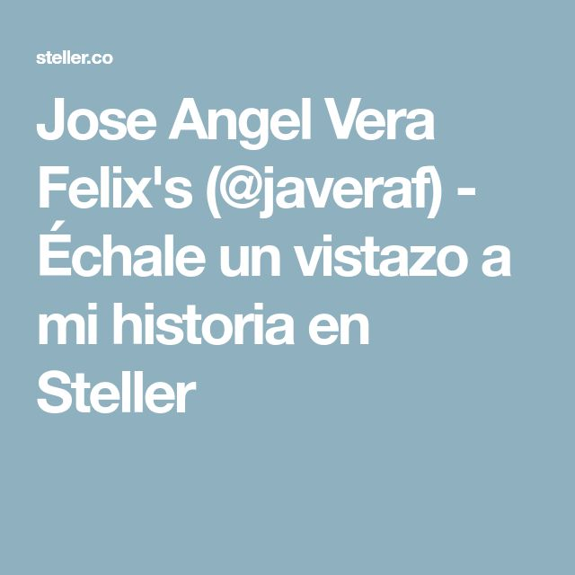 Jose Angel Vera Felix's (@javeraf) - Échale un vistazo a mi historia en Steller
