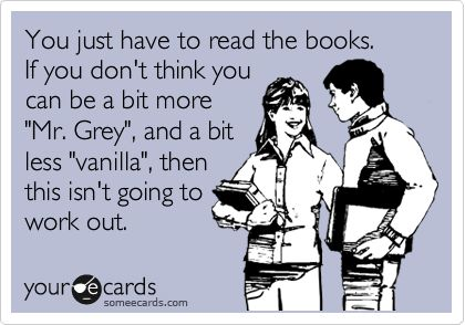 You just have to read the books. If you don't think you can be a bit more 'Mr. Grey', and a bit less 'vanilla', then this isn't going to work out. Fifty Shades of Grey