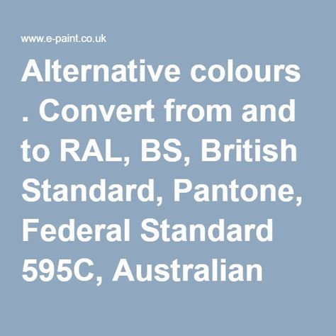 Alternative colours . Convert from and to RAL, BS, British Standard, Pantone, Federal Standard 595C, Australian Standard, AS 2700, Farrow and Ball, Little Greene, Dulux Trade, DIN and NCS colour systems