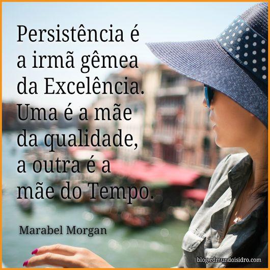 """""""Persistência é a irmã gêmea da excelência. Uma é a mãe da qualidade, a outra é a mãe do tempo.""""  Marabel Morgan"""