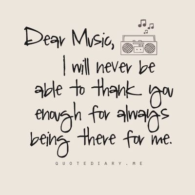 Dear Music,  I will never be able to thank you enough for always being there for me.