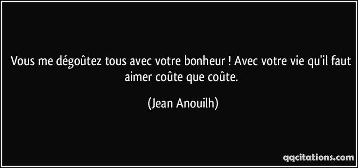 Vous me dégoûtez tous avec votre bonheur ! Avec votre vie qu'il faut aimer coûte que coûte. (Jean Anouilh) #citations #JeanAnouilh