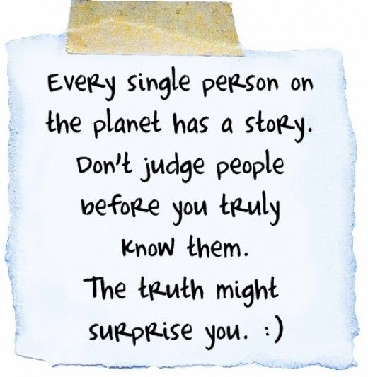 Every single person has a story.  Don't judge people before you truly know them. The truth might surprise you! #inspirationalquote