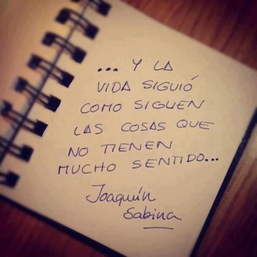"""""""...Y la vida siguió como siguen las cosas que no tienen mucho sentido."""" Joaquin Sabina"""