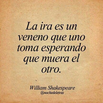 """""""La ira es un veneno que uno toma esperando que muera otro."""" Shakespeare"""