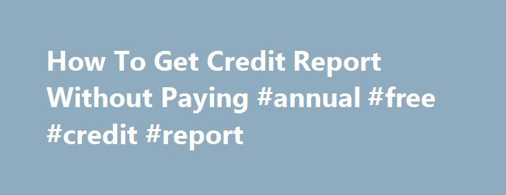 How To Get Credit Report Without Paying #annual #free #credit #report http://credit-loan.remmont.com/how-to-get-credit-report-without-paying-annual-free-credit-report/  #how to get credit score free # When the mortgage lender grants you for the personal loan, you receive revenue inside a very limited lifetime of 1 day. Many men and women How to get credit report without paying get captured in a very similar trap in relation to house loan interest rates. The lending […]