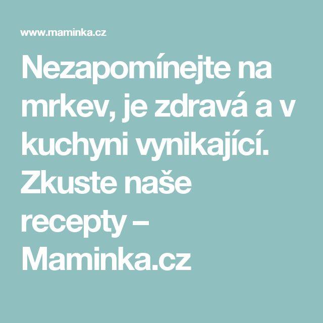 Nezapomínejte na mrkev, je zdravá a v kuchyni vynikající. Zkuste naše recepty – Maminka.cz