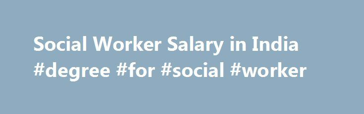 Social Worker Salary in India #degree #for #social #worker http://charlotte.remmont.com/social-worker-salary-in-india-degree-for-social-worker/  # Social Worker Salary in India Does Indian society recognize the importance of social workers? A country with hundreds of socioeconomic complexities and paradoxes needs a large number of social workers to attend and solve the problems thereby maintaining the social equilibrium. Unfortunately we do not have a system recognizing the importance of…