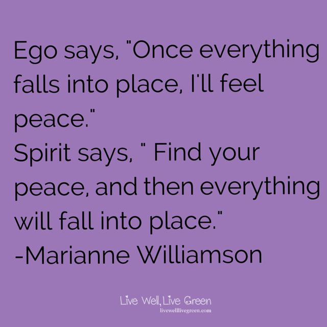 "Ego says, ""Once everything falls into place, I'll find peace."" Spirit says, ""Find your peace, and then everything will fall into place."" -Marianne Williamson"