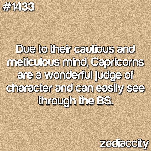 due to their cautious and meticulous mind, capricorns are a wonderful judge of character and can easily see through the bs.