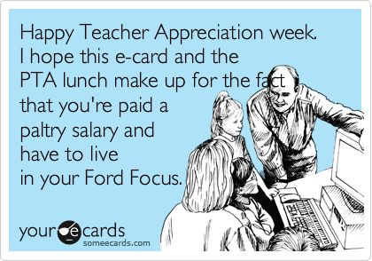Happy Teacher Appreciation week. I hope this e-card and the PTA lunch make up for the fact that you're paid a paltry salary and have to live in your Ford Focus.