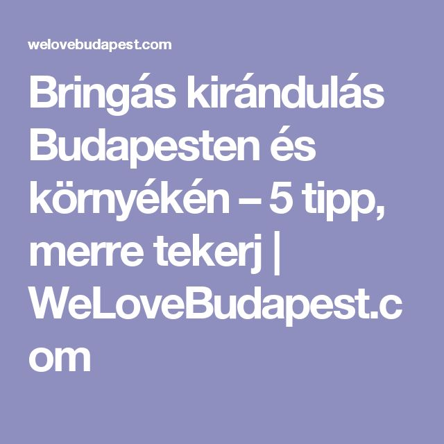 Bringás kirándulás Budapesten és környékén – 5 tipp, merre tekerj  | WeLoveBudapest.com