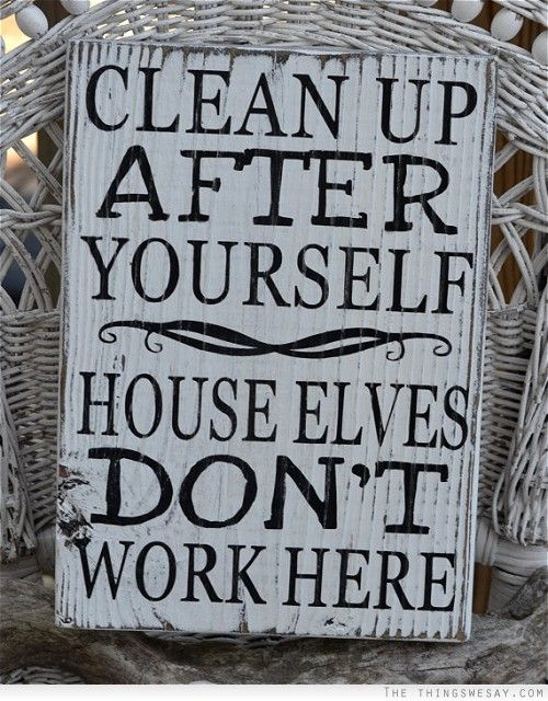 Clean Up After Yourself House Elves Dont Work Here Quote Pinterest Elves Fans And Future