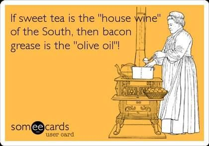 "If sweet tea is the ""house wine"" of the South, then bacon grease is the ""olive oil""!"