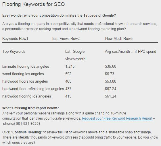 Are you a flooring company in a competitive city that needs professional keyword research services, a personalized website ranking report and a hardwood flooring marketing plan?  Answer: Your personal website rankings along with a game changing 10-minute consultation that identifies your lucrative keywords. Request your Free Keyword Research Report – phone# 801-921-36253