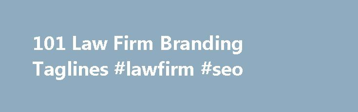 101 Law Firm Branding Taglines #lawfirm #seo http://game.nef2.com/101-law-firm-branding-taglines-lawfirm-seo/  # 101 Law Firm Branding Taglines Taglines as branding devices have been a subject of interest for some time now. Jeanine Magsitza compiled a list of 100 law firm taglines in 2002; Nathan Burke analysed AmLaw 200 firm's use of taglines on their websites in 2005; and a few months ago, Carolyn Elefant advised on how to write a good tagline . Curious to see whether taglines have changed…