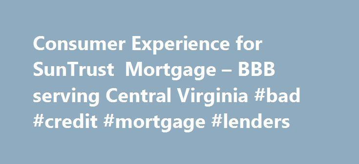 Consumer Experience for SunTrust Mortgage – BBB serving Central Virginia #bad #credit #mortgage #lenders http://mortgages.remmont.com/consumer-experience-for-suntrust-mortgage-bbb-serving-central-virginia-bad-credit-mortgage-lenders/  #suntrust mortgage rates # SunTrust Mortgage What is a BBB Business Review? We offer free reviews on businesses that include background, licensing, consumer experience and other information such as governmental actions that is known to BBB. These reviews are…
