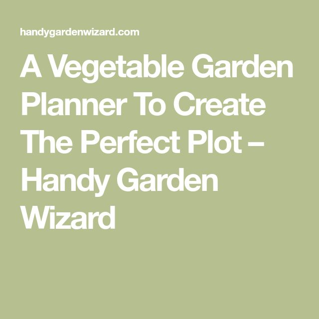 A Vegetable Garden Planner To Create The Perfect Plot – Handy Garden Wizard