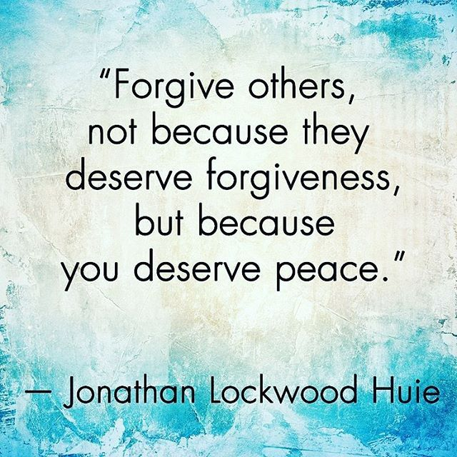 """""""Forgive others, not because they deserve forgiveness, but because you deserve peace."""" – Jonathan Lockwood Huie"""