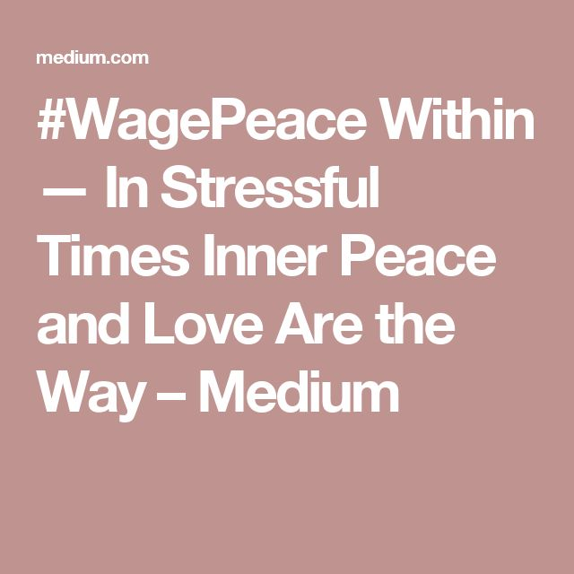 #WagePeace Within — In Stressful Times Inner Peace and Love Are the Way – Medium