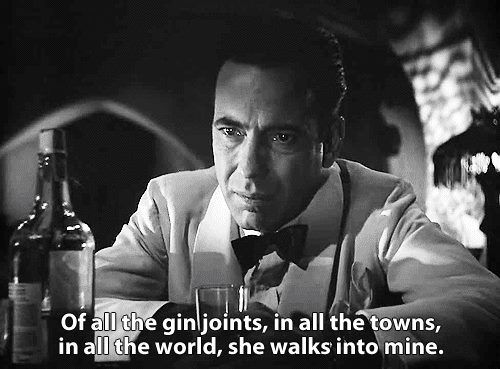 Of all the joints, in all the towns, in all the world, she walks into mine.  Casablanca (1942)