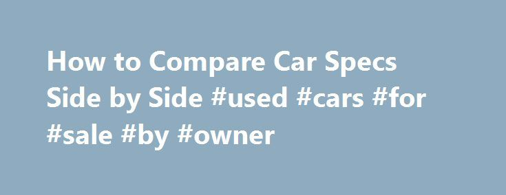 How to Compare Car Specs Side by Side #used #cars #for #sale #by #owner http://car-auto.nef2.com/how-to-compare-car-specs-side-by-side-used-cars-for-sale-by-owner/  #car comparisons side by side # How to Compare Car Specs Side by Side Promoted by Look at each vehicle's fuel economy. How many miles does each car get on the highway and in the city per 1 gallon of…Continue Reading
