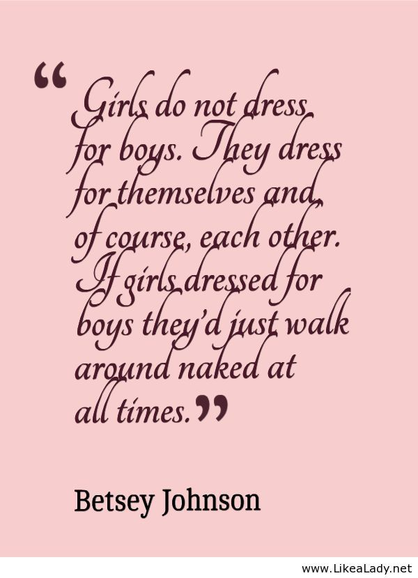 """""""Girls do not dress for boys. They dress for themselves and, of course, each other. If girls dressed for boys they'd just walk around naked at all times."""" ~Betsey Johnson"""