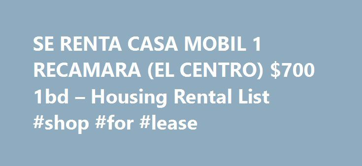 SE RENTA CASA MOBIL 1 RECAMARA (EL CENTRO) $700 1bd – Housing Rental List #shop #for #lease http://rental.remmont.com/se-renta-casa-mobil-1-recamara-el-centro-700-1bd-housing-rental-list-shop-for-lease/  #renta casa # US Imperial Co 0BR Great Location in one of best neighborhoods. This corner lot home will be available in October. Located in the Morningside Subdivision in Imperial. Very clean home, home comes with stove, dishwasher and central heating and air conditioning. Sunrise, Imperial…