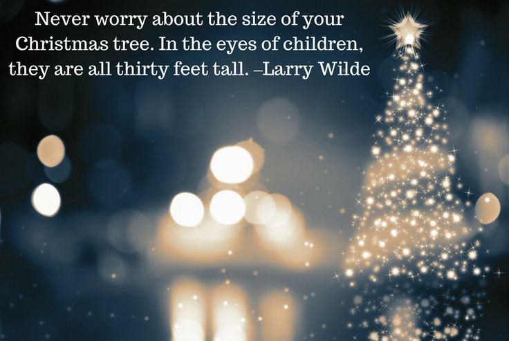 Christmas Tree quote: Never worry about the size of your Christmas tree. In the eyes of children, they are all thirty feet tall. –Larry Wilde