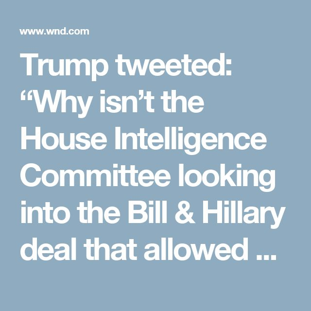 """Trump tweeted: """"Why isn't the House Intelligence Committee looking into the Bill & Hillary deal that allowed big Uranium to go to Russia, Russian speech.""""  He followed up with: """"… money to Bill, the Hillary Russian """"reset,"""" praise of Russia by Hillary, or Podesta Russian Company. Trump Russia story is a hoax. #MAGA!""""  Meanwhile, Congress is examining allegations that the president and his aides colluded with Russia to defeat Hillary Clinton in the 2016 election."""