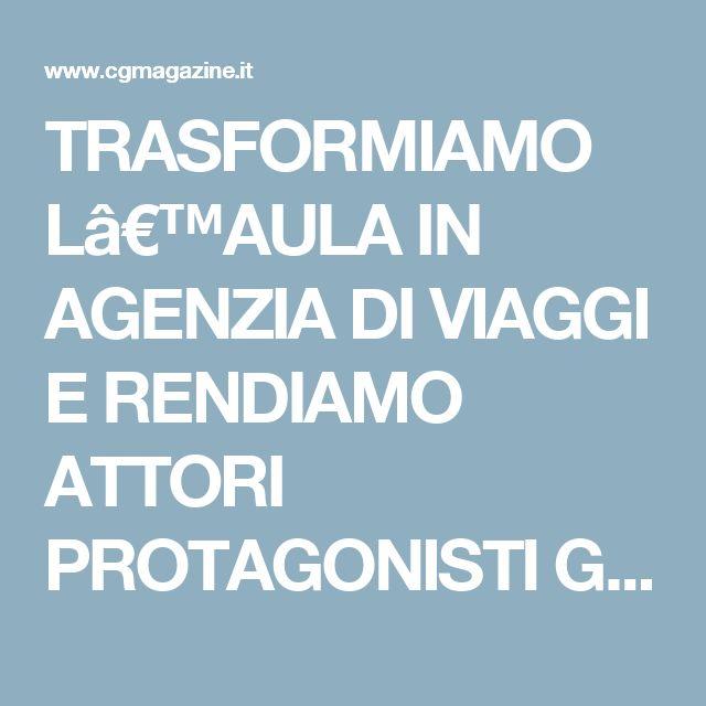 TRASFORMIAMO L'AULA IN AGENZIA DI VIAGGI E RENDIAMO ATTORI PROTAGONISTI GLI ALUNNI, CON LA FLIPPED CLASSROOM – cgmagazine.it