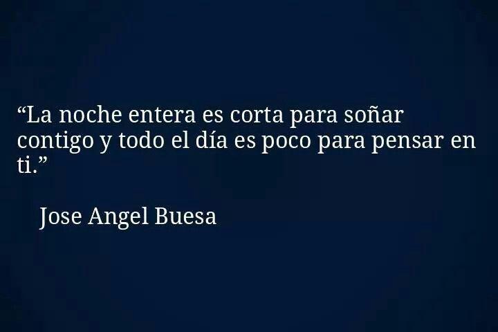 La noche entera es corta para soñar contigo y todo el día es poco para pensar en ti. Jose Angel Buesa.