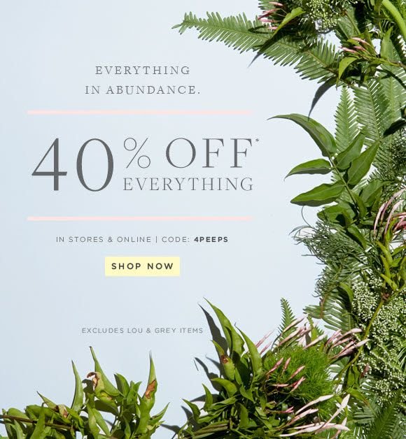 EVERYTHING IN ABUNDANCE.  40% OFF*  EVERYTHING IN STORES & ONLINE | CODE: 4PEEPS  SHOP NOW                            EXCLUDES LOU & GREY IT...
